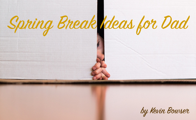 Spring Break Ideas for Dad